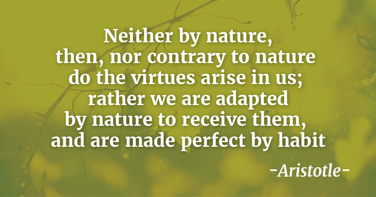 """Neither by nature, then, nor contrary to nature do the virtues arise in us; rather we are adapted by nature to receive them, and are made perfect by habit""  - Aristotle"