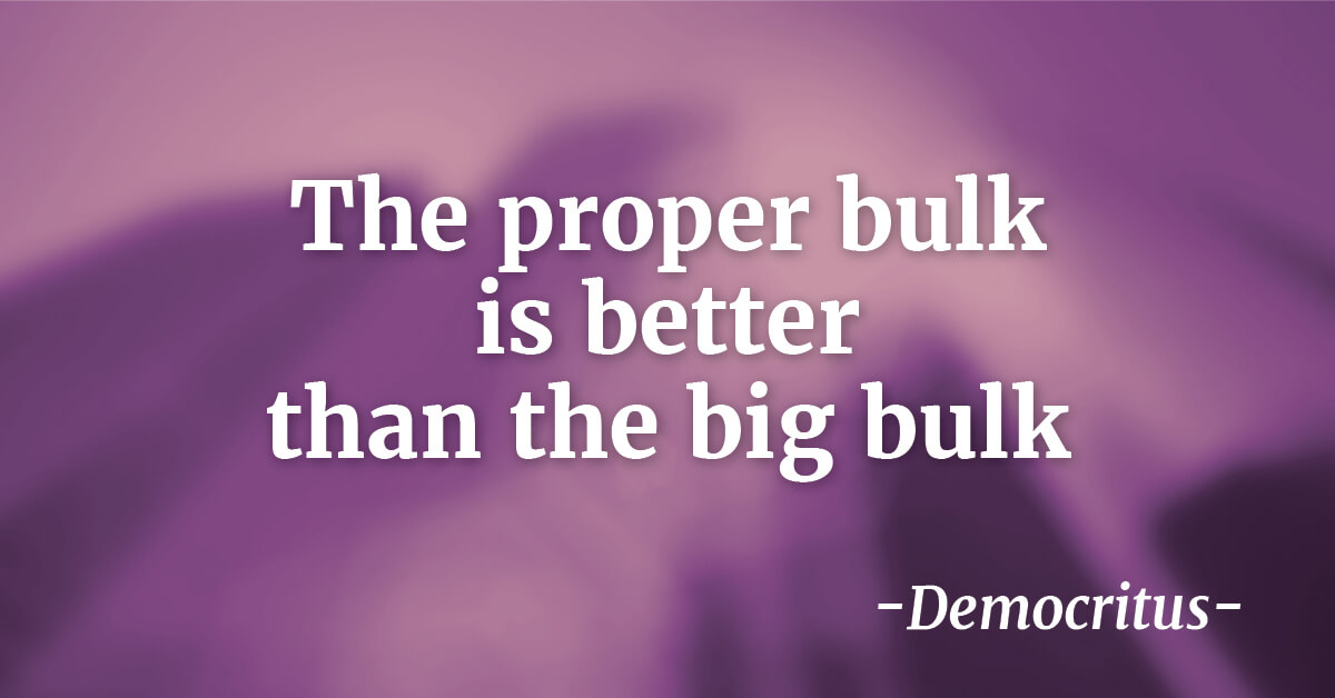 """The proper bulk is better than the big bulk""   - Democritus"