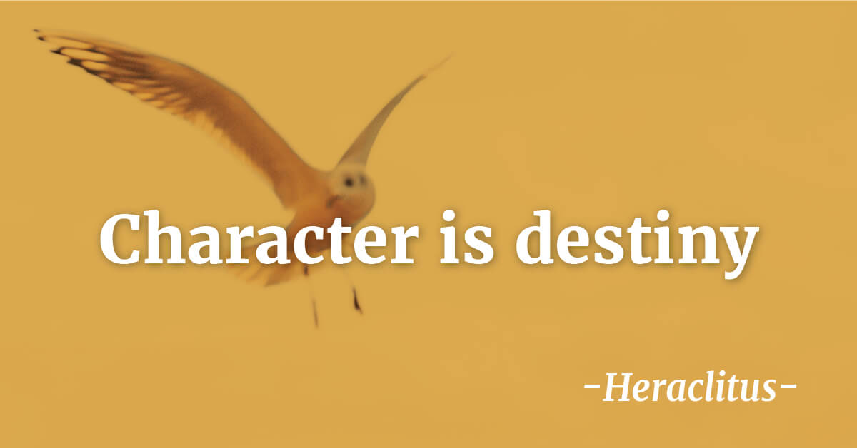 """Character is destiny""   - Heraclitus"