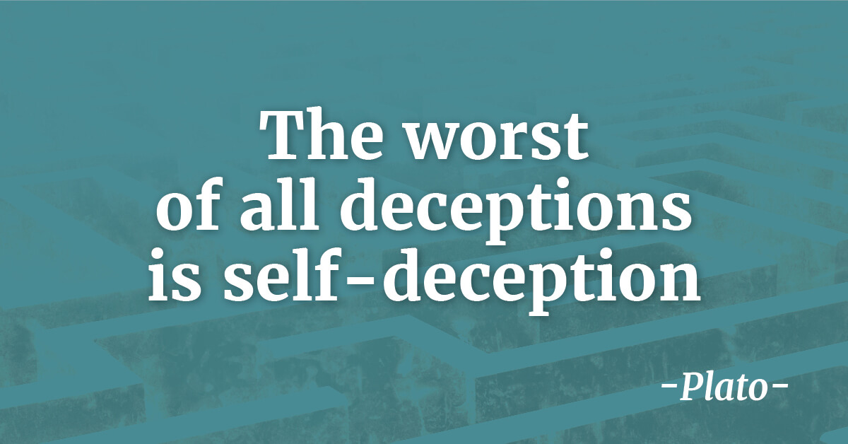 The worst of all deceptions is self-deception - Plato