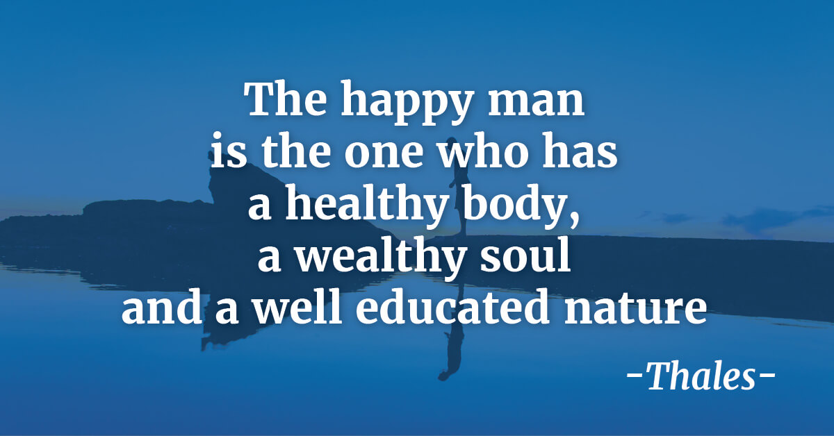 """The happy man is the one who has a healthy body, a wealthy soul and a well educated nature""   - Thales"