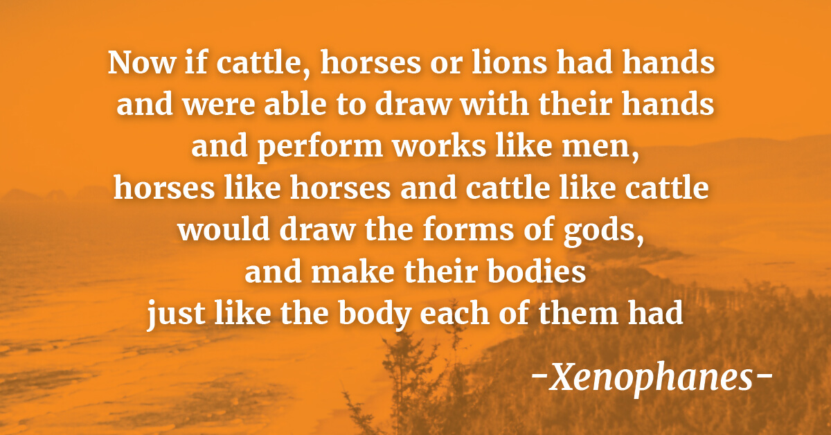 """Now if cattle, horses or lions had hands and were able to draw with their hands and perform works like men, horses like horses and cattle like cattle would draw the forms of gods, and make their bodies just like the body each of them had""   - Xenophanes"